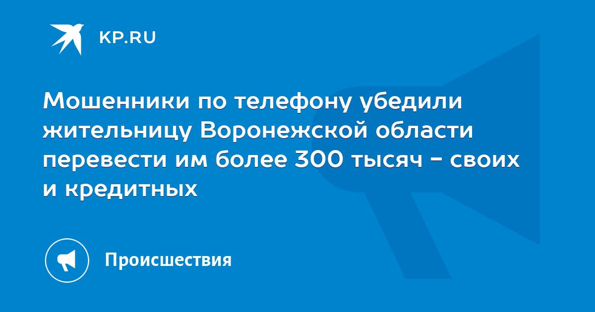 Мошенники по телефону убедили жительницу Воронежской области перевести им более 300 тысяч - своих и кредитных